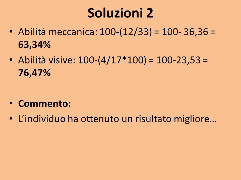 Soluzioni 2 Abilità meccanica: 100-(12/33) = 100- 36,36 = 63,34% Abilità visive: 100-(4/17*100) = 100-23,53 = 76,47% Commento: Lindividuo ha ottenuto un risultato migliore…