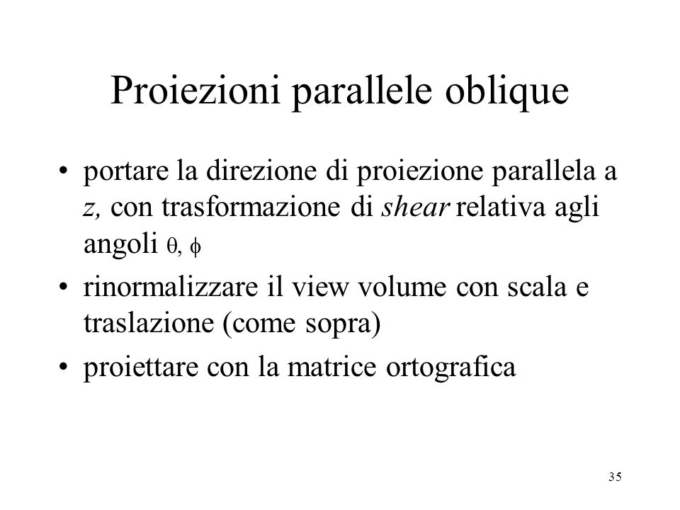 35 Proiezioni parallele oblique portare la direzione di proiezione parallela a z, con trasformazione di shear relativa agli angoli rinormalizzare il v