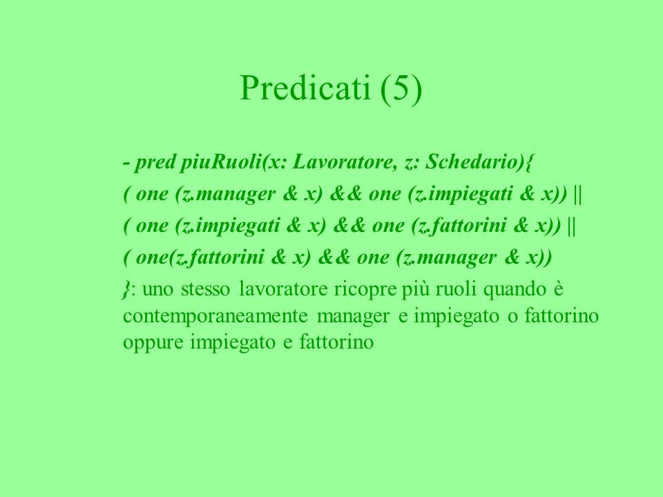 Predicati (5) - pred piuRuoli(x: Lavoratore, z: Schedario){ ( one (z.manager & x) && one (z.impiegati & x)) || ( one (z.impiegati & x) && one (z.fattorini & x)) || ( one(z.fattorini & x) && one (z.manager & x)) }: uno stesso lavoratore ricopre più ruoli quando è contemporaneamente manager e impiegato o fattorino oppure impiegato e fattorino