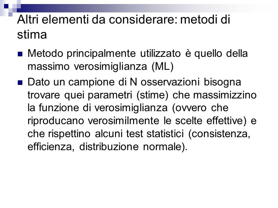 Altri elementi da considerare: metodi di stima Metodo principalmente utilizzato è quello della massimo verosimiglianza (ML) Dato un campione di N osservazioni bisogna trovare quei parametri (stime) che massimizzino la funzione di verosimiglianza (ovvero che riproducano verosimilmente le scelte effettive) e che rispettino alcuni test statistici (consistenza, efficienza, distribuzione normale).