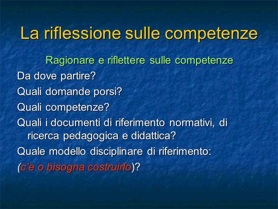 La riflessione sulle competenze Ragionare e riflettere sulle competenze Da dove partire? Quali domande porsi? Quali competenze? Quali i documenti di r