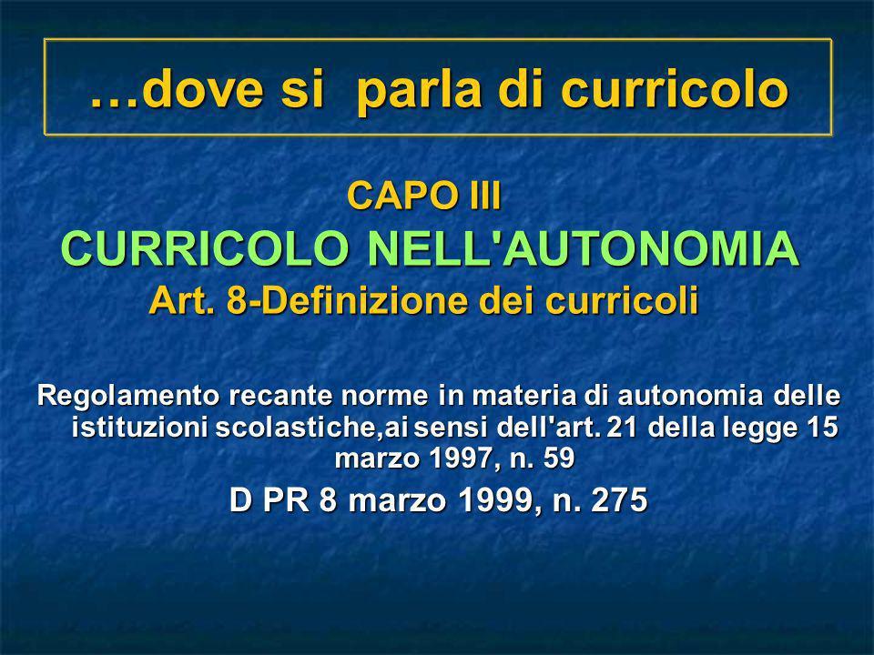 …dove si parla di curricolo Regolamento recante norme in materia di autonomia delle istituzioni scolastiche,ai sensi dell'art. 21 della legge 15 marzo