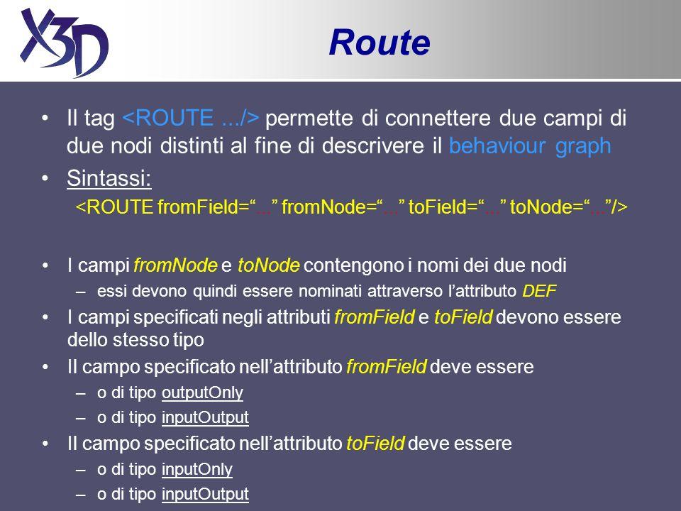 Route Il tag permette di connettere due campi di due nodi distinti al fine di descrivere il behaviour graph Sintassi: I campi fromNode e toNode contengono i nomi dei due nodi –essi devono quindi essere nominati attraverso lattributo DEF I campi specificati negli attributi fromField e toField devono essere dello stesso tipo Il campo specificato nellattributo fromField deve essere –o di tipo outputOnly –o di tipo inputOutput Il campo specificato nellattributo toField deve essere –o di tipo inputOnly –o di tipo inputOutput