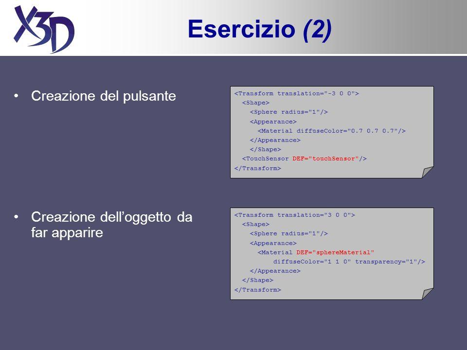 Esercizio (2) Creazione del pulsante Creazione delloggetto da far apparire <Material DEF= sphereMaterial diffuseColor= 1 1 0 transparency= 1 />