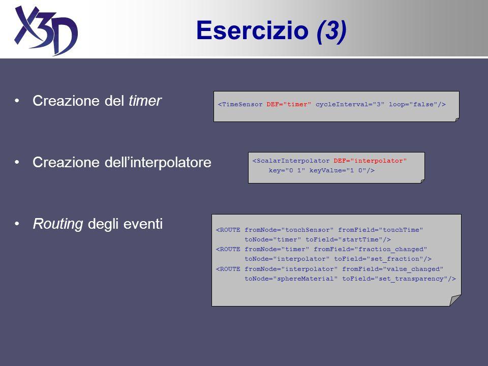 Esercizio (3) Creazione del timer Creazione dellinterpolatore <ScalarInterpolator DEF= interpolator key= 0 1 keyValue= 1 0 /> Routing degli eventi <ROUTE fromNode= touchSensor fromField= touchTime toNode= timer toField= startTime /> <ROUTE fromNode= timer fromField= fraction_changed toNode= interpolator toField= set_fraction /> <ROUTE fromNode= interpolator fromField= value_changed toNode= sphereMaterial toField= set_transparency />