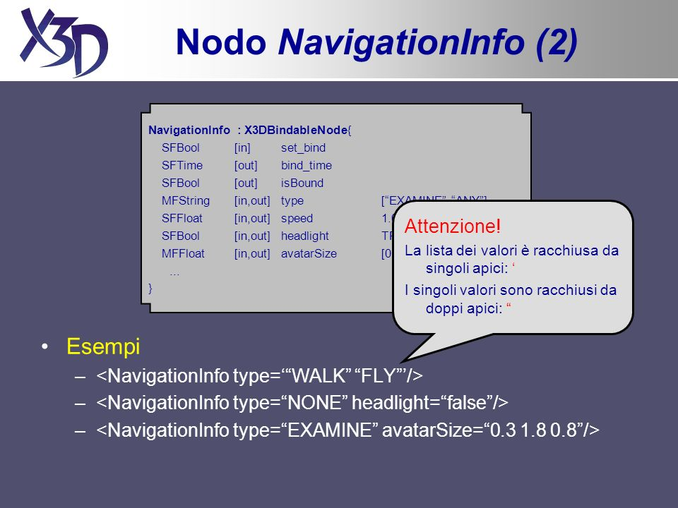 Nodo NavigationInfo (2) Esempi – NavigationInfo : X3DBindableNode{ SFBool [in] set_bind SFTime [out] bind_time SFBool [out] isBound MFString [in,out] type[EXAMINE ANY] SFFloat[in,out]speed1.0 SFBool [in,out] headlightTRUE MFFloat [in,out] avatarSize[0.25 1.6 0.75]...