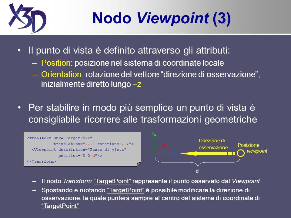 Nodo Viewpoint (3) Il punto di vista è definito attraverso gli attributi: –Position: posizione nel sistema di coordinate locale –Orientation: rotazione del vettore direzione di osservazione, inizialmente diretto lungo –z Per stabilire in modo più semplice un punto di vista è consigliabile ricorrere alle trasformazioni geometriche y x z Direzione di osservazione d <Transform DEF= TargetPoint translation= ... rotation= ... > <Viewpoint description= Punto di vista position= 0 0 d /> Posizione viewpoint –Il nodo Transform TargetPoint rappresenta il punto osservato dal Viewpoint –Spostando e ruotando TargetPoint è possibile modificare la direzione di osservazione, la quale punterà sempre al centro del sistema di coordinate di TargetPoint