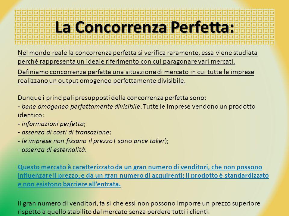 La Concorrenza Perfetta: Nel mondo reale la concorrenza perfetta si verifica raramente, essa viene studiata perché rappresenta un ideale riferimento c