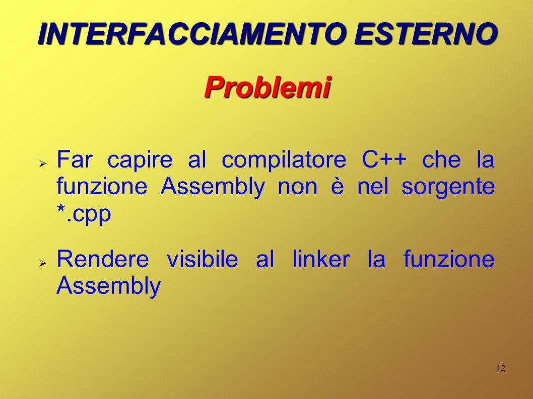 12 INTERFACCIAMENTO ESTERNO Problemi Far capire al compilatore C++ che la funzione Assembly non è nel sorgente *.cpp Rendere visibile al linker la funzione Assembly