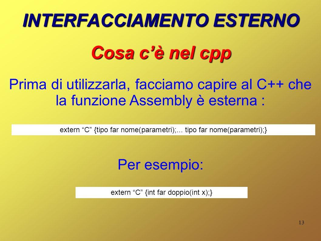 13 INTERFACCIAMENTO ESTERNO Cosa cè nel cpp extern C {tipo far nome(parametri);... tipo far nome(parametri);} Per esempio: Prima di utilizzarla, facci