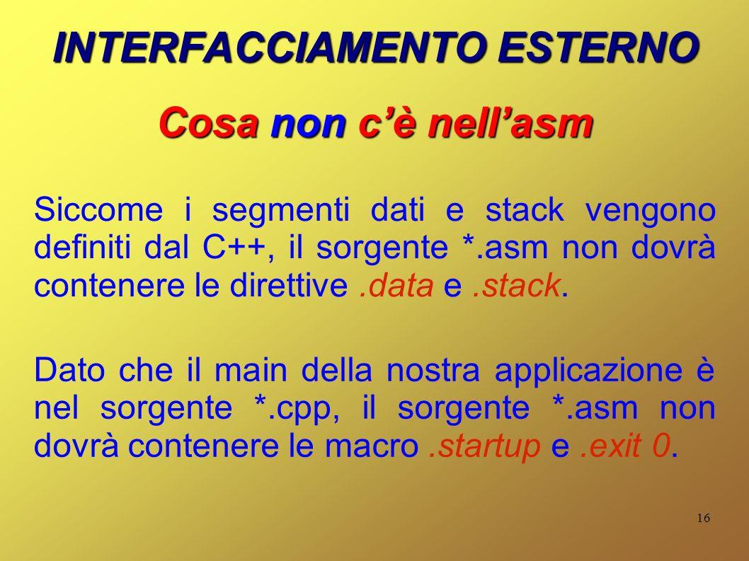 16 INTERFACCIAMENTO ESTERNO Cosa non cè nellasm Siccome i segmenti dati e stack vengono definiti dal C++, il sorgente *.asm non dovrà contenere le dir