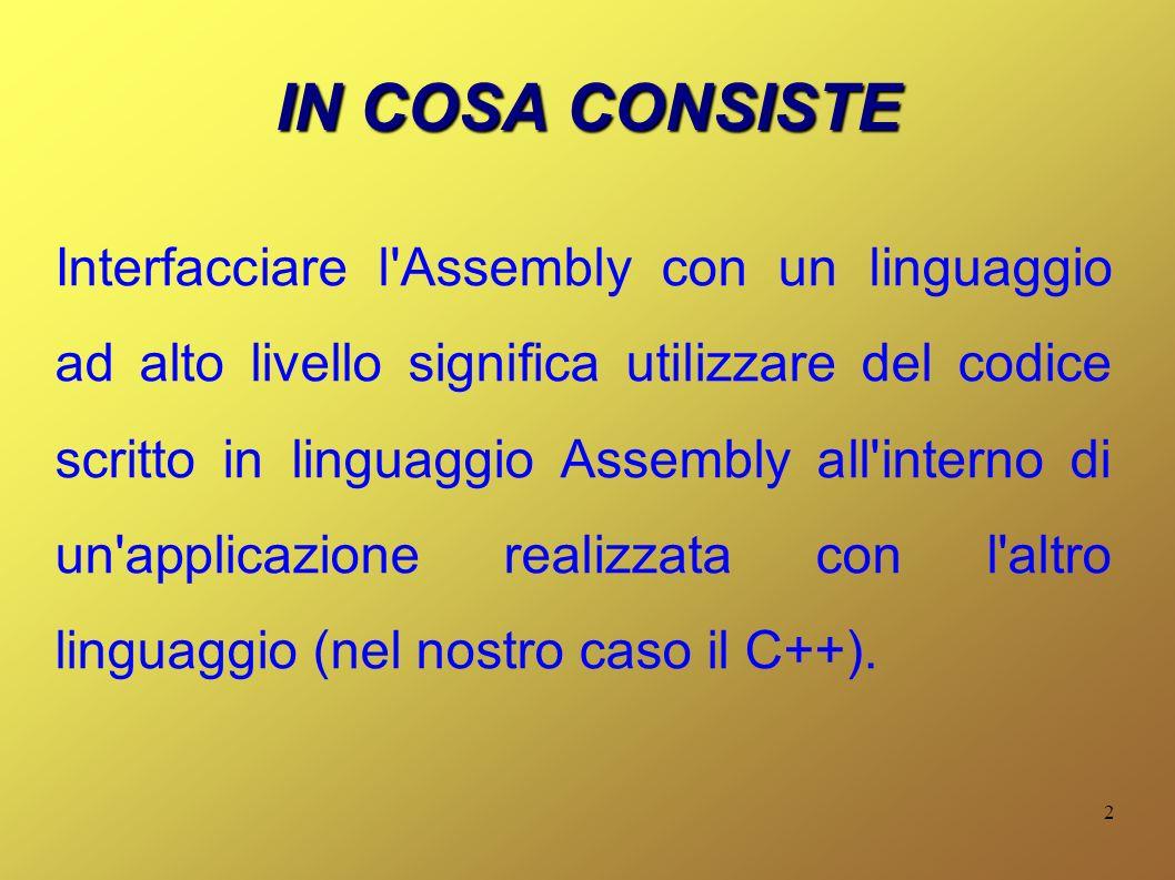 2 IN COSA CONSISTE Interfacciare l Assembly con un linguaggio ad alto livello significa utilizzare del codice scritto in linguaggio Assembly all interno di un applicazione realizzata con l altro linguaggio (nel nostro caso il C++).