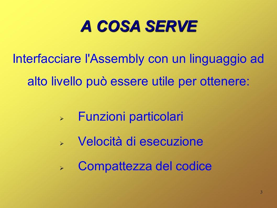3 A COSA SERVE Funzioni particolari Velocità di esecuzione Compattezza del codice Interfacciare l Assembly con un linguaggio ad alto livello può essere utile per ottenere: