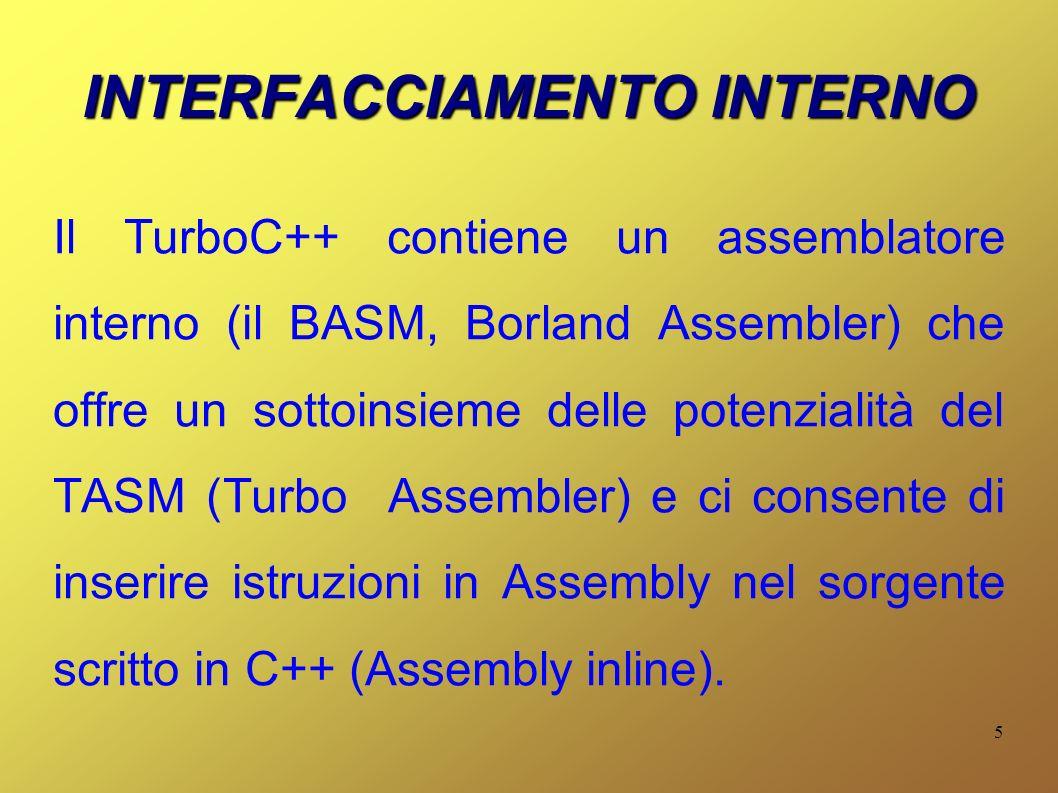 5 INTERFACCIAMENTO INTERNO Il TurboC++ contiene un assemblatore interno (il BASM, Borland Assembler) che offre un sottoinsieme delle potenzialità del TASM (Turbo Assembler) e ci consente di inserire istruzioni in Assembly nel sorgente scritto in C++ (Assembly inline).