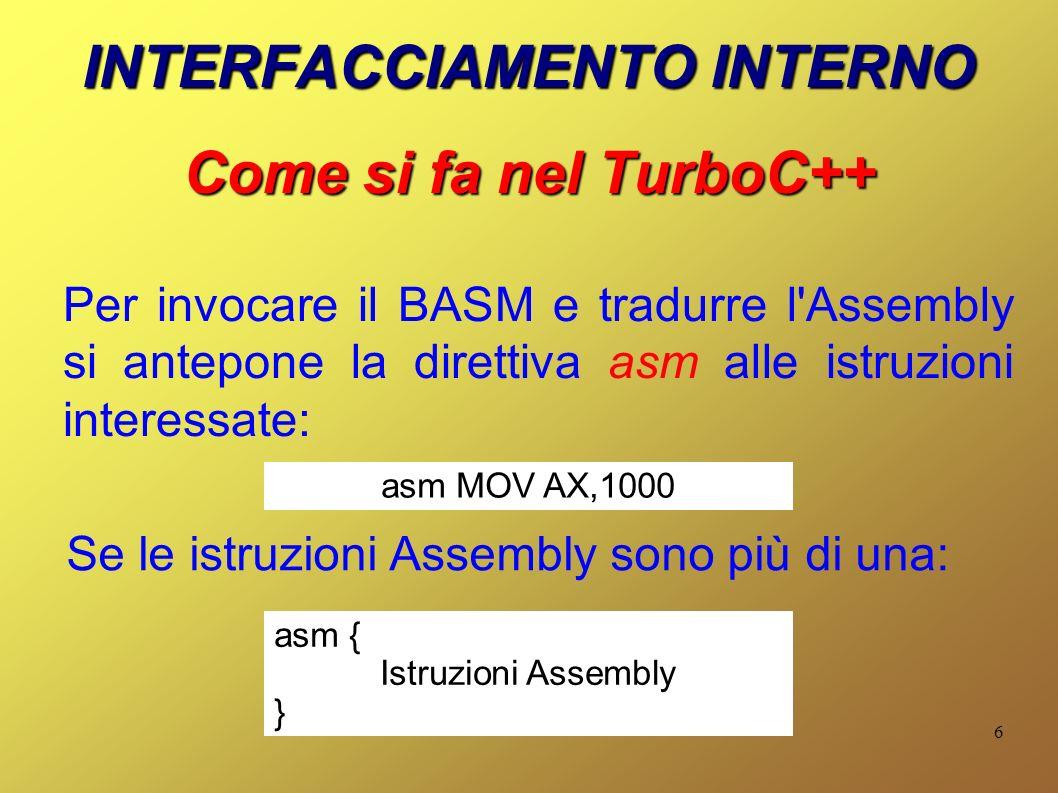 6 INTERFACCIAMENTO INTERNO Come si fa nel TurboC++ Per invocare il BASM e tradurre l Assembly si antepone la direttiva asm alle istruzioni interessate: asm MOV AX,1000 Se le istruzioni Assembly sono più di una: asm { Istruzioni Assembly }