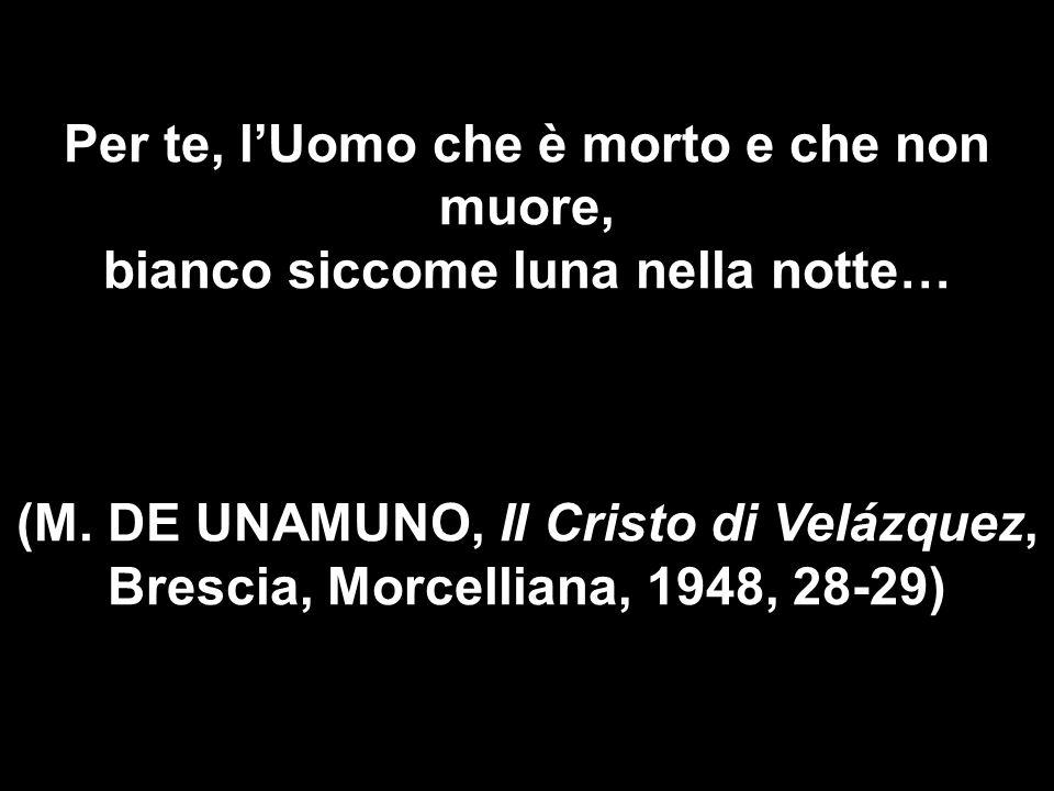 Per te, lUomo che è morto e che non muore, bianco siccome luna nella notte… (M. DE UNAMUNO, II Cristo di Velázquez, Brescia, Morcelliana, 1948, 28-29)