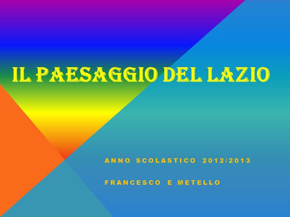 IL PAESAGGIO DEL LAZIO ANNO SCOLASTICO 2012/2013 FRANCESCO E METELLO