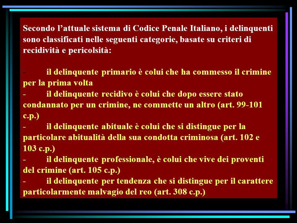 Secondo lattuale sistema di Codice Penale Italiano, i delinquenti sono classificati nelle seguenti categorie, basate su criteri di recidività e pericolsità: - il delinquente primario è colui che ha commesso il crimine per la prima volta - il delinquente recidivo è colui che dopo essere stato condannato per un crimine, ne commette un altro (art.