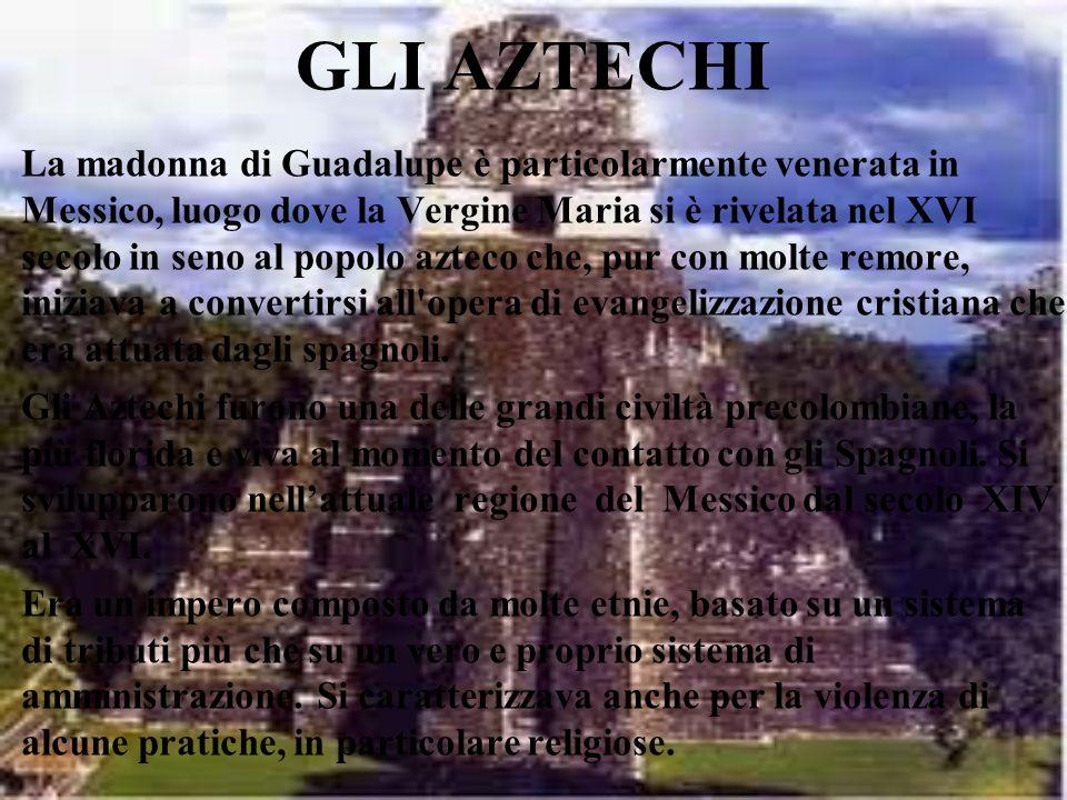 GLI AZTECHI La madonna di Guadalupe è particolarmente venerata in Messico, luogo dove la Vergine Maria si è rivelata nel XVI secolo in seno al popolo