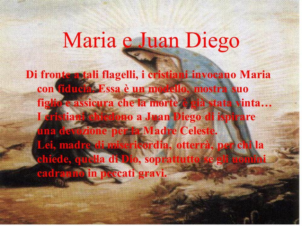 Maria e Juan Diego Di fronte a tali flagelli, i cristiani invocano Maria con fiducia. Essa è un modello, mostra suo figlio e assicura che la morte è g