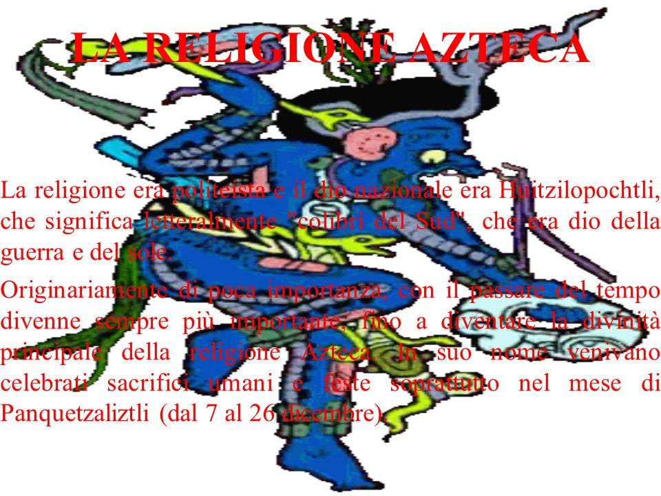 LA RELIGIONE AZTECA La religione era politeista e il dio nazionale era Huitzilopochtli, che significa letteralmente