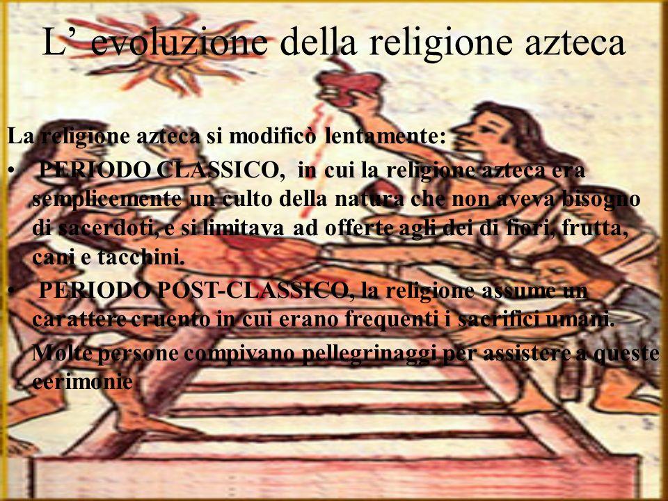 L evoluzione della religione azteca La religione azteca si modificò lentamente: PERIODO CLASSICO, in cui la religione azteca era semplicemente un cult