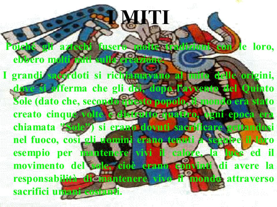 I MITI Poiché gli aztechi fusero molte tradizioni con le loro, ebbero molti miti sulla creazione. I grandi sacerdoti si richiamavano al mito delle ori