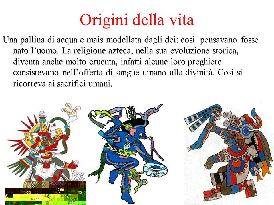 Origini della vita Una pallina di acqua e mais modellata dagli dei: così pensavano fosse nato luomo. La religione azteca, nella sua evoluzione storica