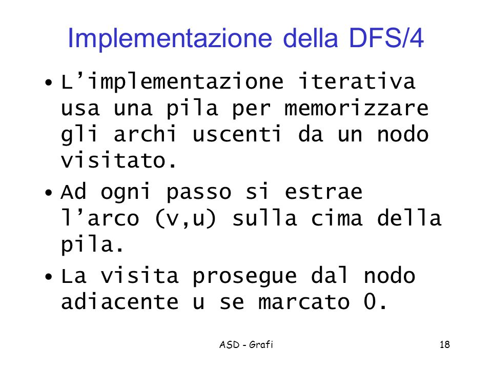 ASD - Grafi18 Implementazione della DFS/4 Limplementazione iterativa usa una pila per memorizzare gli archi uscenti da un nodo visitato.