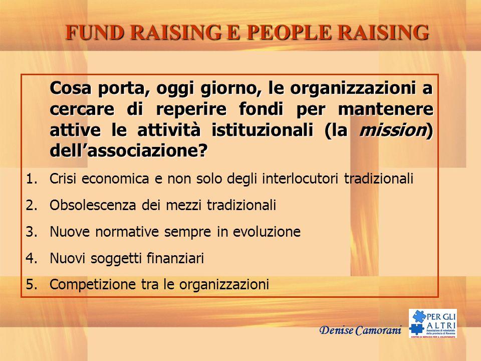 Denise Camorani FUND RAISING E PEOPLE RAISING Cosa porta, oggi giorno, le organizzazioni a cercare di reperire fondi per mantenere attive le attività
