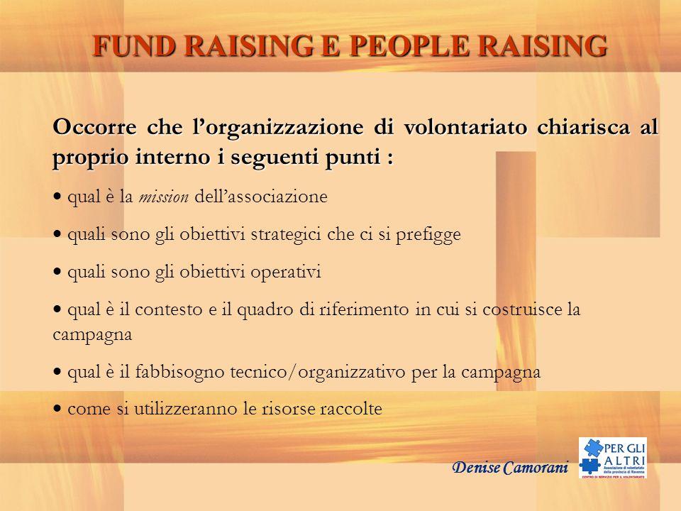 Denise Camorani FUND RAISING E PEOPLE RAISING Occorre che lorganizzazione di volontariato chiarisca al proprio interno i seguenti punti : qual è la mi