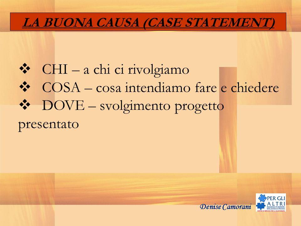 Denise Camorani LA BUONA CAUSA (CASE STATEMENT) CHI – a chi ci rivolgiamo COSA – cosa intendiamo fare e chiedere DOVE – svolgimento progetto presentat
