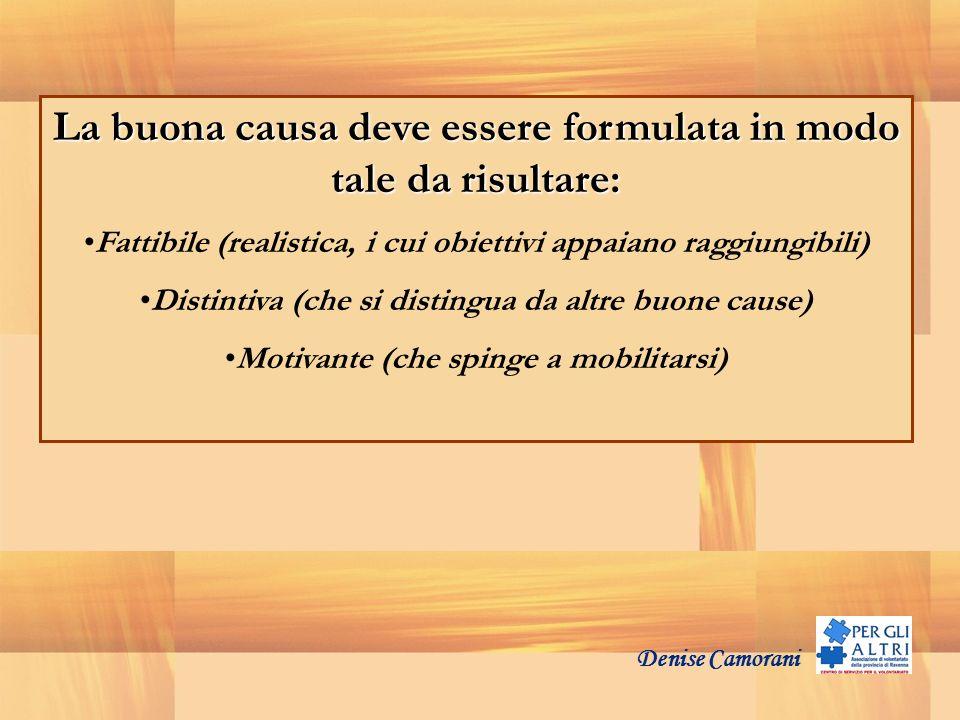 Denise Camorani La buona causa deve essere formulata in modo tale da risultare: Fattibile (realistica, i cui obiettivi appaiano raggiungibili) Distint