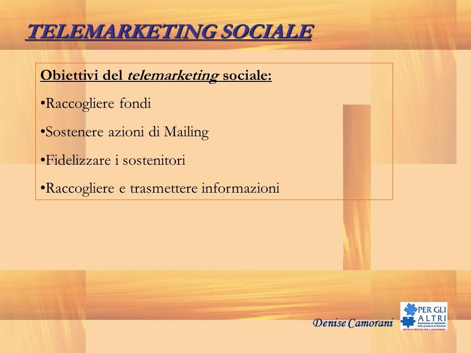 Denise Camorani TELEMARKETING SOCIALE Obiettivi del telemarketing sociale: Raccogliere fondi Sostenere azioni di Mailing Fidelizzare i sostenitori Rac
