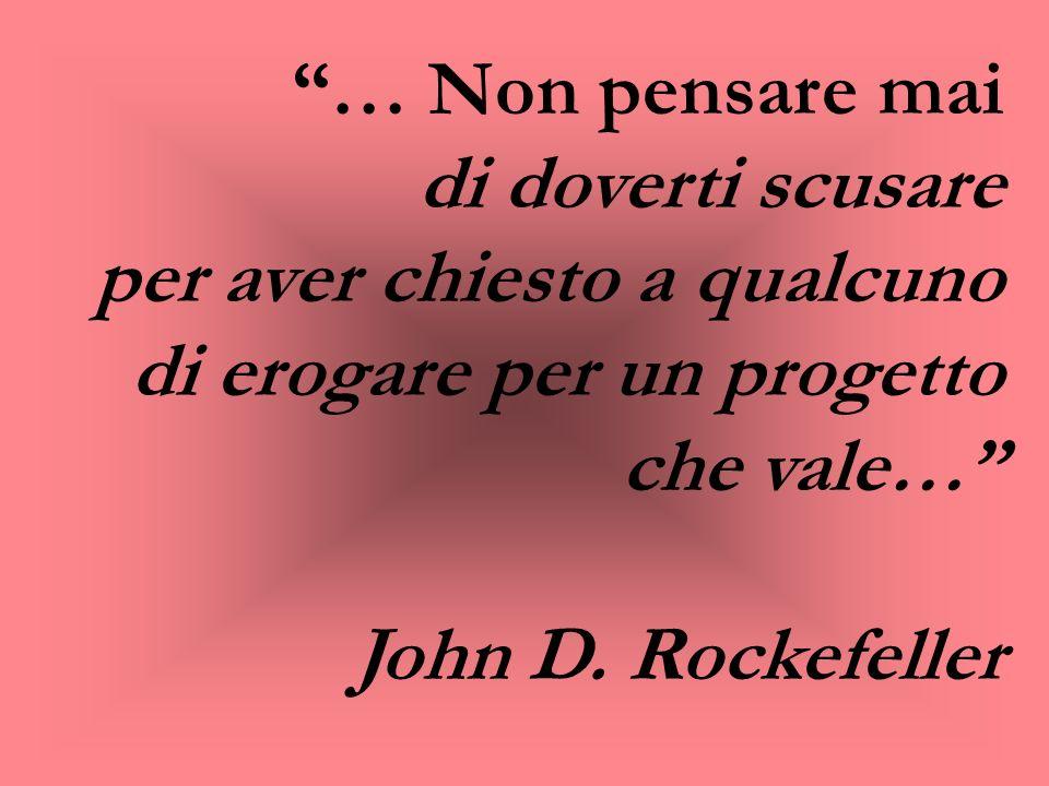 … Non pensare mai di doverti scusare per aver chiesto a qualcuno di erogare per un progetto che vale… John D. Rockefeller
