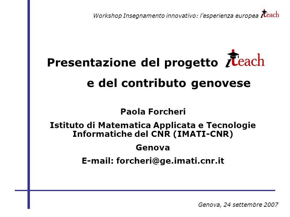 Workshop Insegnamento innovativo: lesperienza europea Genova, 24 settembre 2007 Presentazione del progetto Paola Forcheri Istituto di Matematica Applicata e Tecnologie Informatiche del CNR (IMATI-CNR) Genova E-mail: forcheri@ge.imati.cnr.it e del contributo genovese