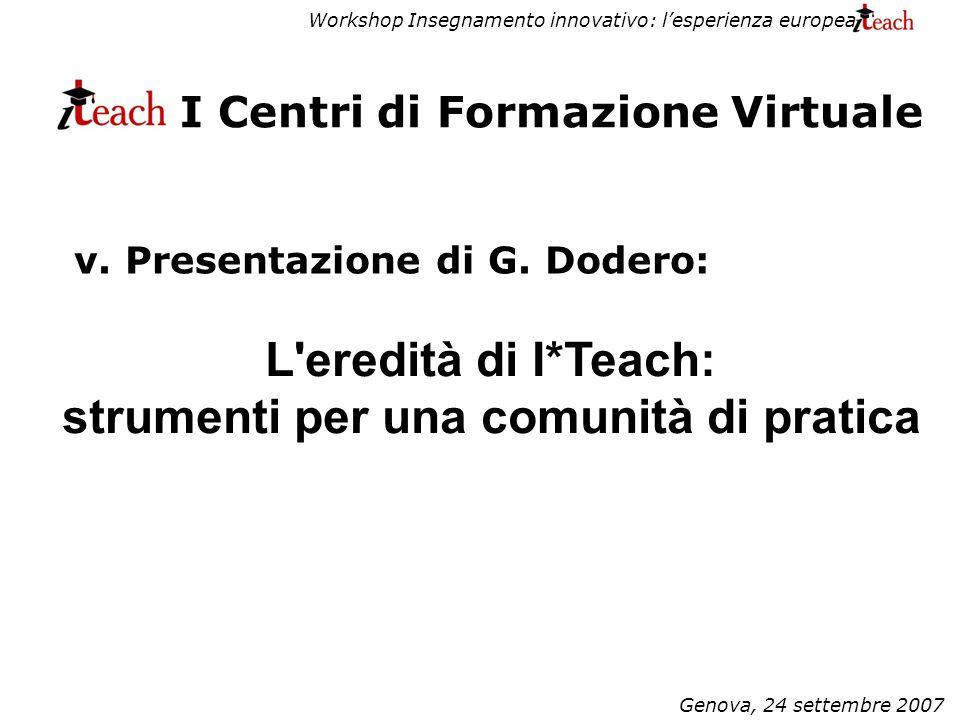Workshop Insegnamento innovativo: lesperienza europea Genova, 24 settembre 2007 I Centri di Formazione Virtuale L eredità di I*Teach: strumenti per una comunità di pratica v.