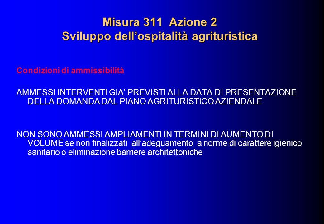 Misura 311 Azione 2 Sviluppo dellospitalità agrituristica Condizioni di ammissibilità AMMESSI INTERVENTI GIA PREVISTI ALLA DATA DI PRESENTAZIONE DELLA