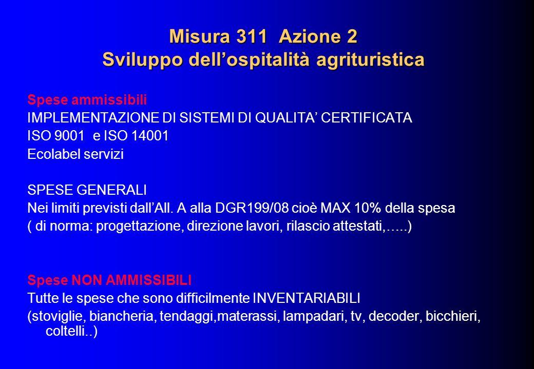 Misura 311 Azione 2 Sviluppo dellospitalità agrituristica Spese ammissibili IMPLEMENTAZIONE DI SISTEMI DI QUALITA CERTIFICATA ISO 9001 e ISO 14001 Ecolabel servizi SPESE GENERALI Nei limiti previsti dallAll.