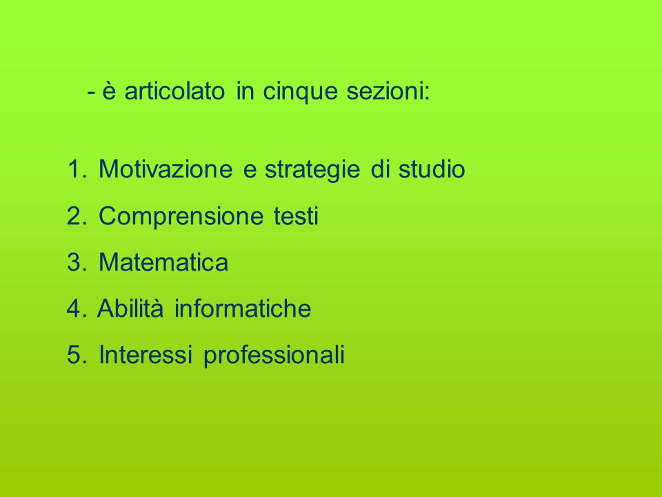 - è articolato in cinque sezioni: 1. Motivazione e strategie di studio 2. Comprensione testi 3. Matematica 4. Abilità informatiche 5. Interessi profes