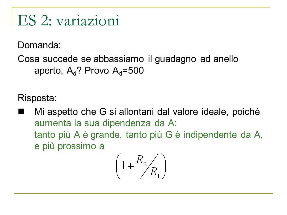 ES 2: variazioni Domanda: Cosa succede se abbassiamo il guadagno ad anello aperto, A d ? Provo A d =500 Risposta: Mi aspetto che G si allontani dal va