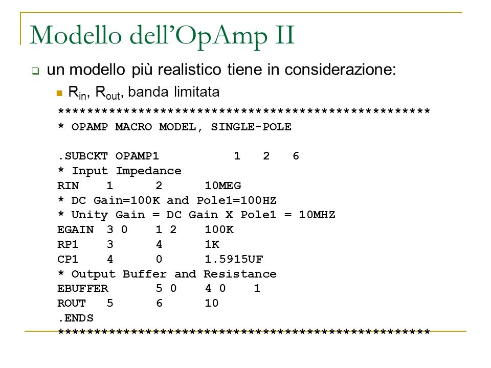 Modello dellOpAmp II *************************************************** * OPAMP MACRO MODEL, SINGLE-POLE.SUBCKT OPAMP1 1 2 6 * Input Impedance RIN121