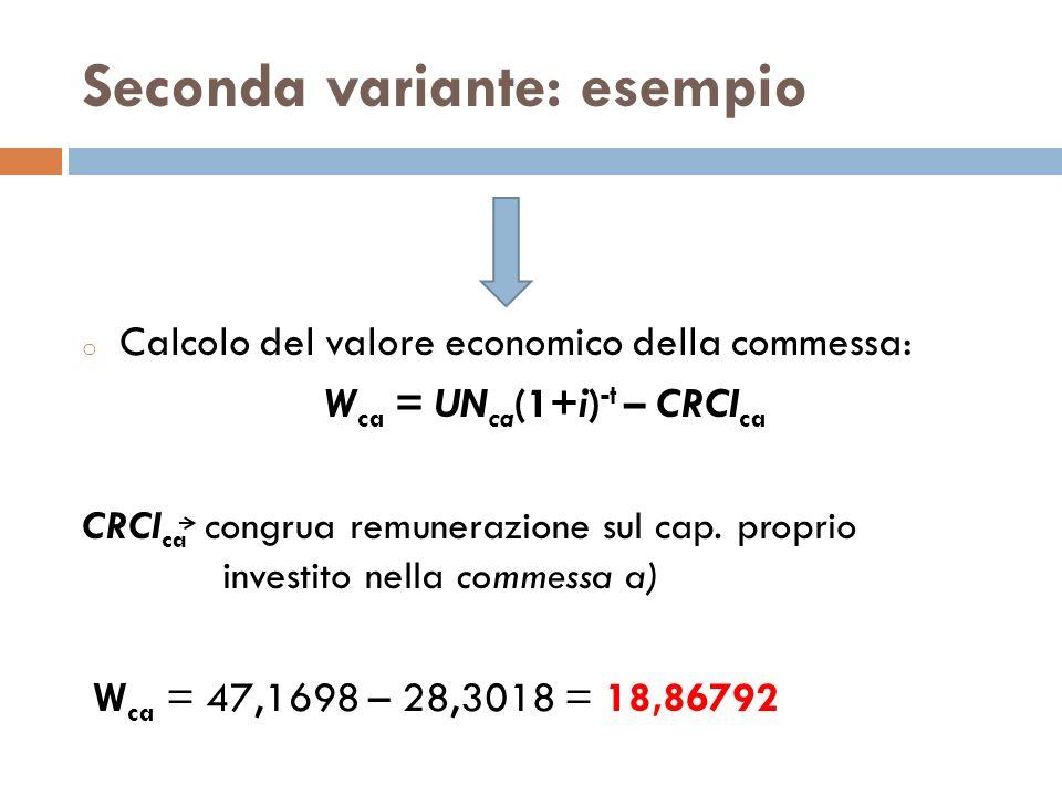Seconda variante: esempio o Calcolo del valore economico della commessa: W ca = UN ca (1+i) -t – CRCI ca CRCI ca congrua remunerazione sul cap. propri