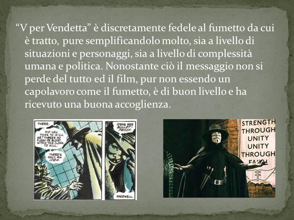 V per Vendetta è discretamente fedele al fumetto da cui è tratto, pure semplificandolo molto, sia a livello di situazioni e personaggi, sia a livello