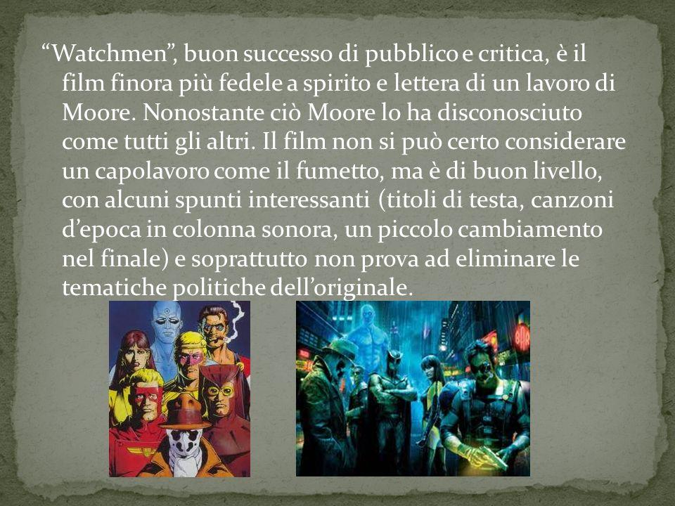Watchmen, buon successo di pubblico e critica, è il film finora più fedele a spirito e lettera di un lavoro di Moore. Nonostante ciò Moore lo ha disco