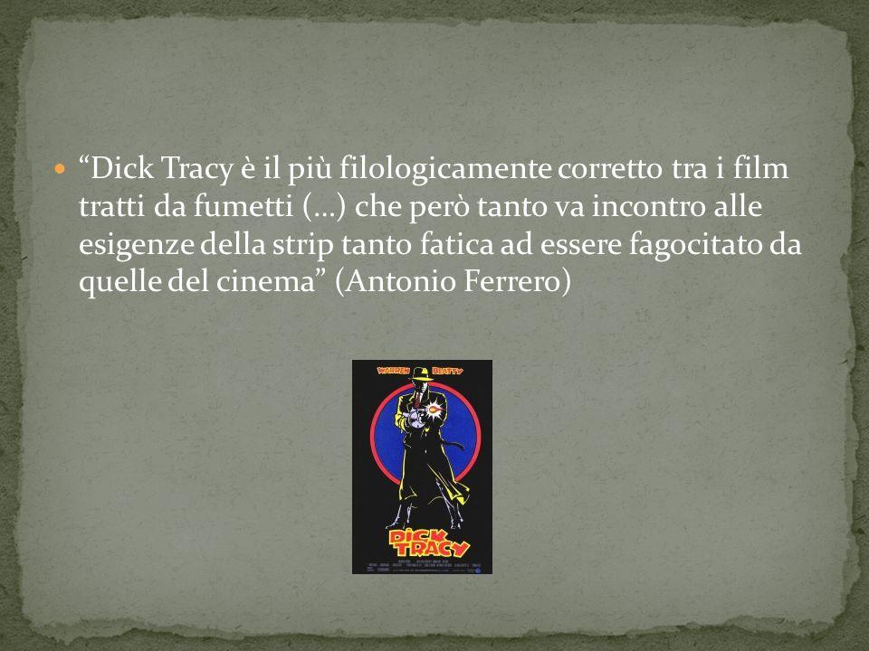 Dick Tracy è il più filologicamente corretto tra i film tratti da fumetti (…) che però tanto va incontro alle esigenze della strip tanto fatica ad ess