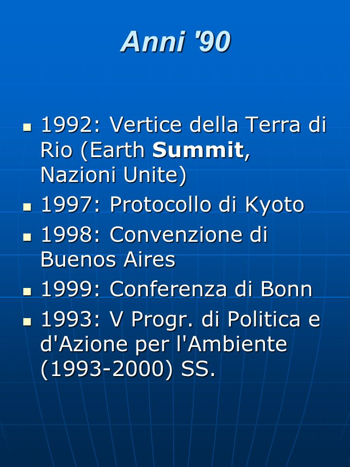Anni '90 1992: Vertice della Terra di Rio (Earth Summit, Nazioni Unite) 1992: Vertice della Terra di Rio (Earth Summit, Nazioni Unite) 1997: Protocoll