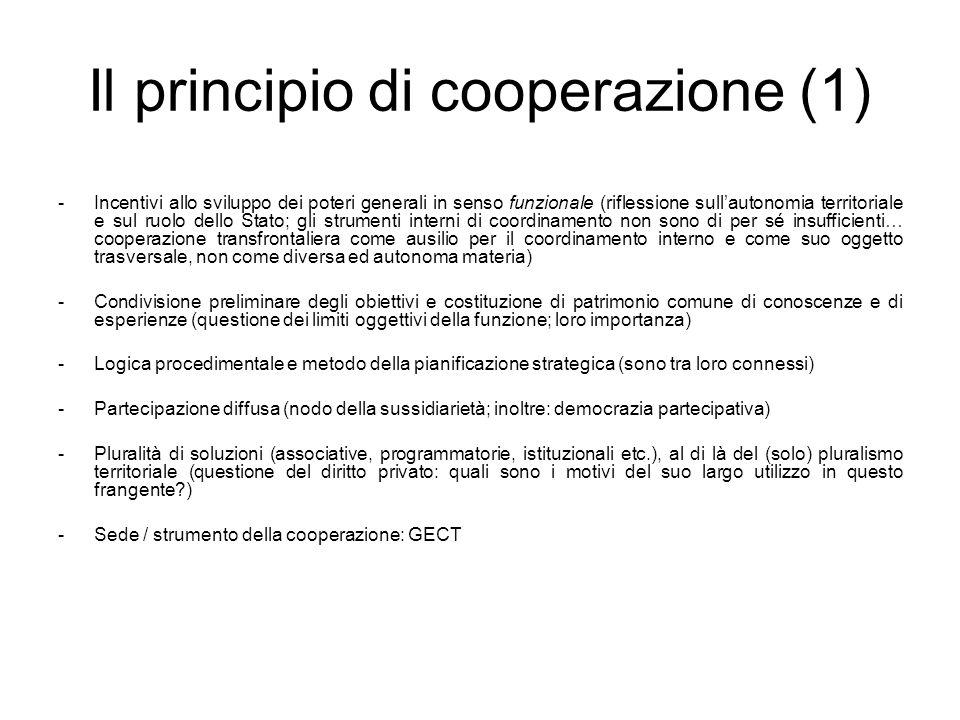 Il principio di cooperazione (1) -Incentivi allo sviluppo dei poteri generali in senso funzionale (riflessione sullautonomia territoriale e sul ruolo dello Stato; gli strumenti interni di coordinamento non sono di per sé insufficienti… cooperazione transfrontaliera come ausilio per il coordinamento interno e come suo oggetto trasversale, non come diversa ed autonoma materia) -Condivisione preliminare degli obiettivi e costituzione di patrimonio comune di conoscenze e di esperienze (questione dei limiti oggettivi della funzione; loro importanza) -Logica procedimentale e metodo della pianificazione strategica (sono tra loro connessi) -Partecipazione diffusa (nodo della sussidiarietà; inoltre: democrazia partecipativa) -Pluralità di soluzioni (associative, programmatorie, istituzionali etc.), al di là del (solo) pluralismo territoriale (questione del diritto privato: quali sono i motivi del suo largo utilizzo in questo frangente ) -Sede / strumento della cooperazione: GECT