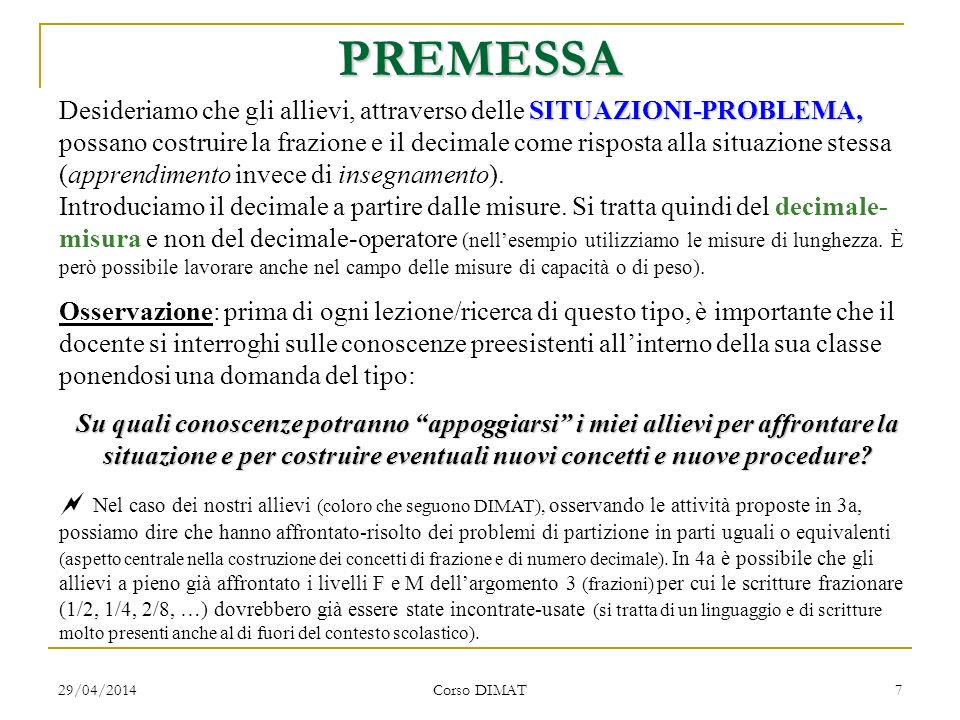 29/04/2014 Corso DIMAT 7 PREMESSA SITUAZIONI-PROBLEMA, Desideriamo che gli allievi, attraverso delle SITUAZIONI-PROBLEMA, possano costruire la frazione e il decimale come risposta alla situazione stessa (apprendimento invece di insegnamento).