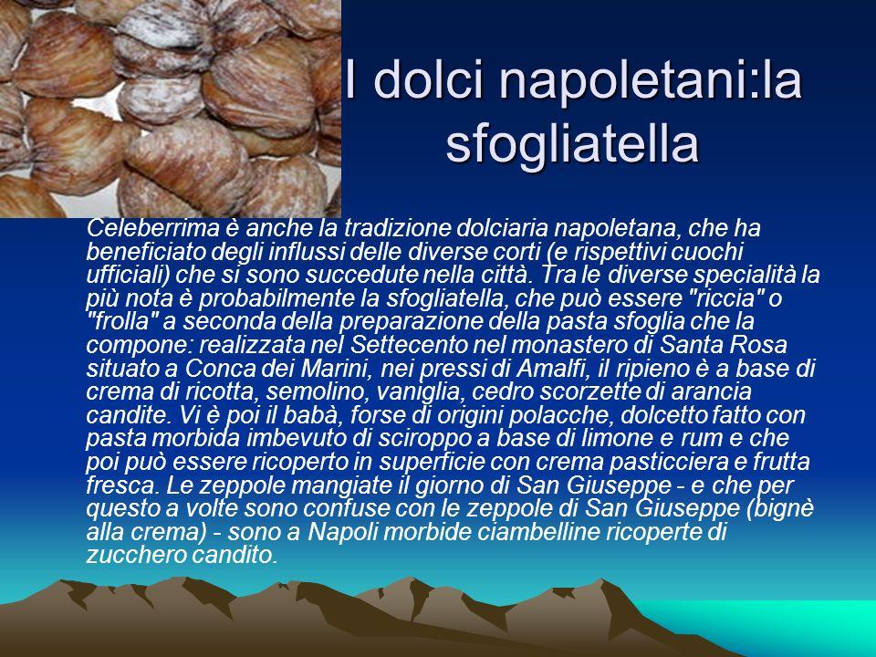 I dolci napoletani:la sfogliatella Celeberrima è anche la tradizione dolciaria napoletana, che ha beneficiato degli influssi delle diverse corti (e ri